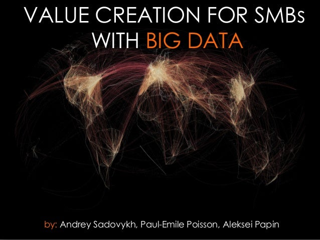 VALUE CREATION FOR SMBs WITH BIG DATA  by: Andrey Sadovykh, Paul-Emile Poisson, Aleksei Papin