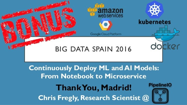 BIG DATA SPAIN 2016 Continuously Deploy ML and AI Models: From Notebook to Microservice ThankYou, Madrid! Chris Fregly, Re...