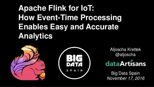 1 Aljoscha Krettek @aljoscha Big Data Spain November 17, 2016 Apache Flink for IoT: How Event-Time Processing Enables Easy...
