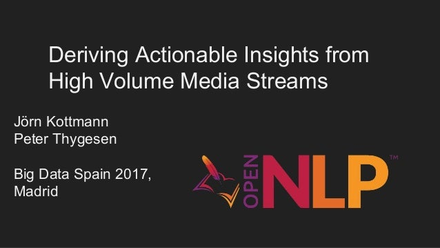 Deriving Actionable Insights from High Volume Media Streams Jörn Kottmann Peter Thygesen Big Data Spain 2017, Madrid