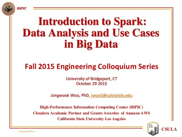 Jongwook Woo HiPIC CSULA Introduction to Spark: Data Analysis and Use Cases in Big Data Fall 2015 Engineering Colloquium S...