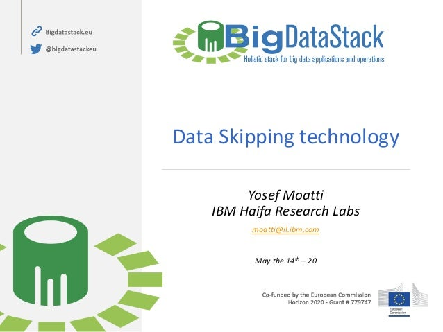 Data Skipping technology Yosef Moatti IBM Haifa Research Labs moatti@il.ibm.com May the 14th – 20
