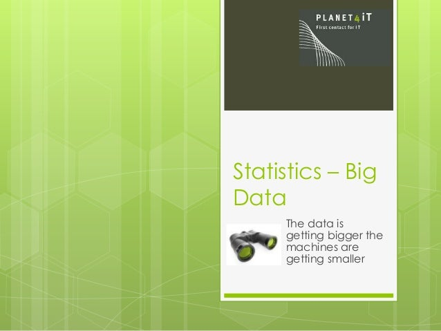 Statistics – Big Data The data is getting bigger the machines are getting smaller