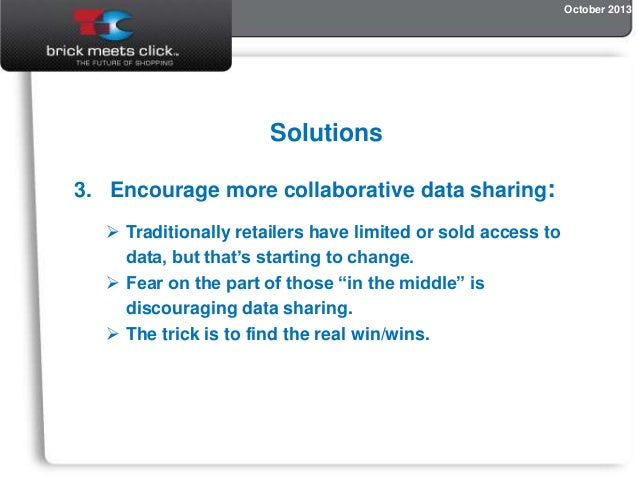 October 2013  Solutions 3. Encourage more collaborative data sharing:  Traditionally retailers have limited or sold acces...