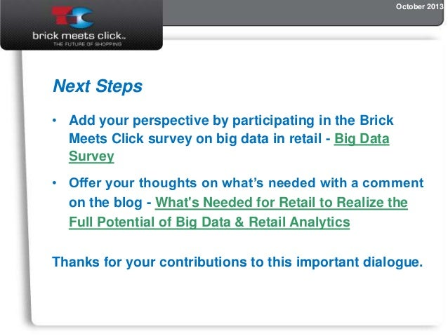 October 2013  Next Steps • Add your perspective by participating in the Brick Meets Click survey on big data in retail - B...