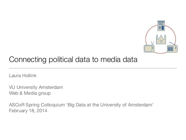 Connecting political data to media data Laura Hollink VU University Amsterdam Web & Media group ASCoR Spring Colloquium 'B...