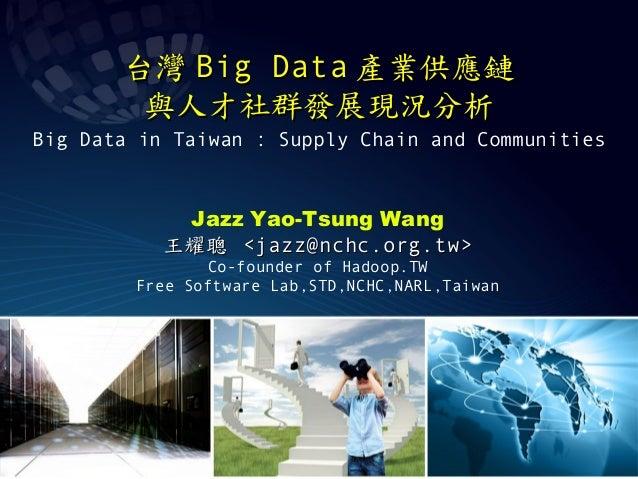 台灣台灣 Big DataBig Data 產業供應鏈產業供應鏈 與人才社群發展現況分析與人才社群發展現況分析 Big Data in Taiwan : Supply Chain and Communities Jazz Yao-Tsung W...