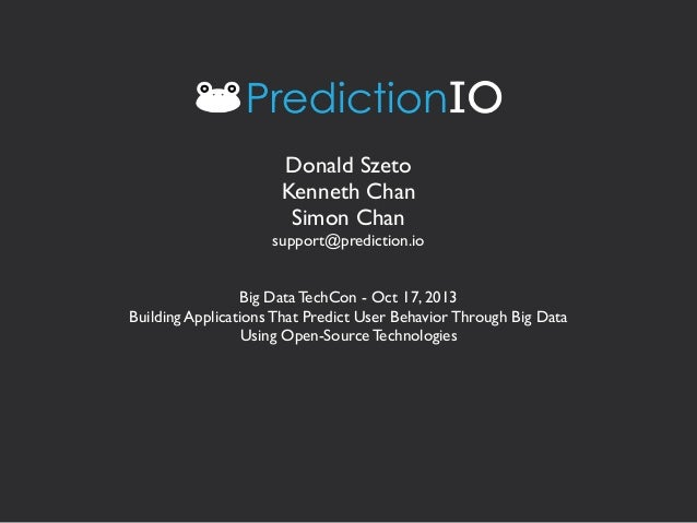 Donald Szeto Kenneth Chan Simon Chan support@prediction.io Big Data TechCon - Oct 17, 2013 Building Applications That Pred...