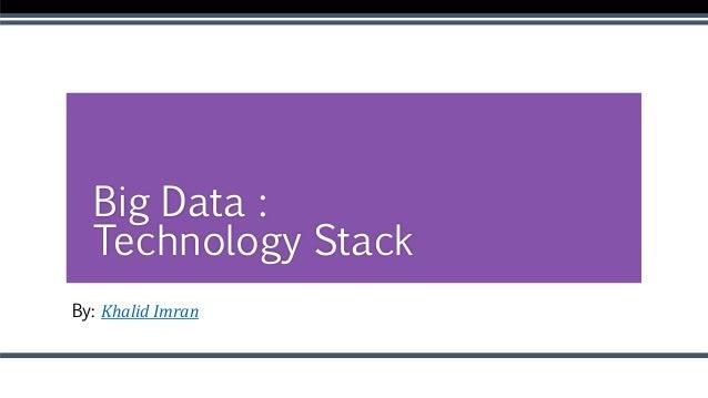 By: Khalid Imran Big Data : Technology Stack