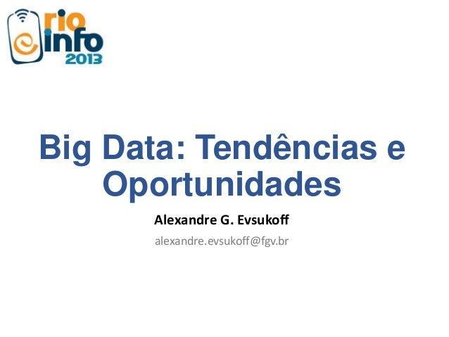 Big Data: Tendências e Oportunidades Alexandre G. Evsukoff alexandre.evsukoff@fgv.br