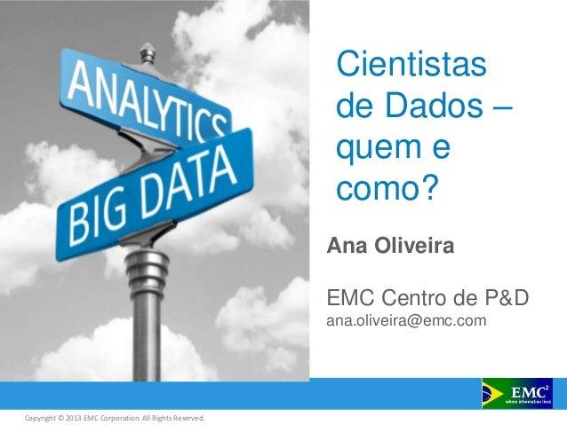Copyright © 2013 EMC Corporation. All Rights Reserved. Cientistas de Dados – quem e como? Ana Oliveira EMC Centro de P&D a...