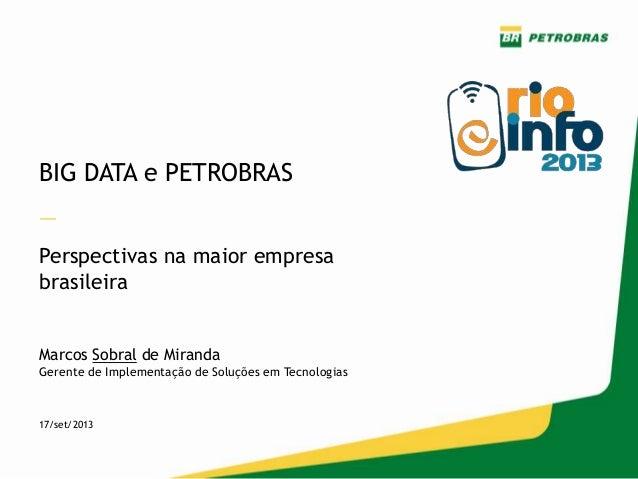 BIG DATA e PETROBRAS — Perspectivas na maior empresa brasileira Marcos Sobral de Miranda Gerente de Implementação de Soluç...