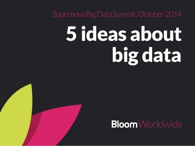 Supernova Big Data Summit, October 2014  5 ideas about  big data