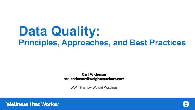 Data Quality: Principles, Approaches, and Best Practices Carl Anderson carl.anderson@weightwatchers.com WW – the new Weigh...