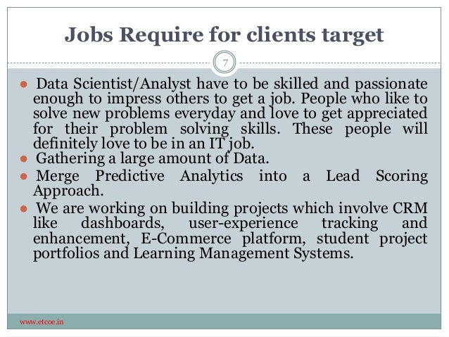 Jobs Require for clients target www.etcoe.in 7 ● Data Scientist/Analyst have to be skilled and passionate enough to impres...