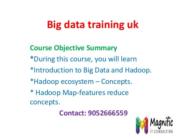 Big data training uk Course Objective Summary *During this course, you will learn *Introduction to Big Data and Hadoop. *H...