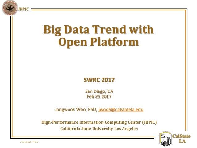 Jongwook Woo HiPIC CalState LA SWRC 2017 San Diego, CA Feb 25 2017 Jongwook Woo, PhD, jwoo5@calstatela.edu High-Performanc...