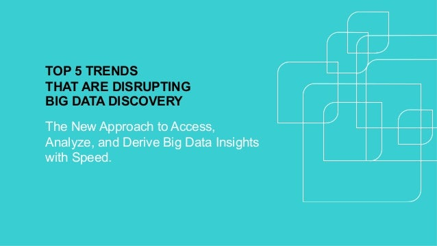 TOP 5 TRENDS THAT ARE DISRUPTING BIG DATA DISCOVERY The New Approach to Access, Analyze, and Derive Big Data Insights with...