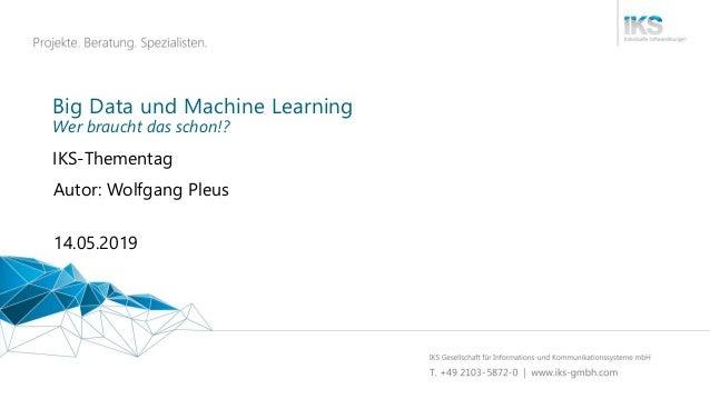Big Data und Machine Learning IKS-Thementag 14.05.2019 Autor: Wolfgang Pleus Wer braucht das schon!?