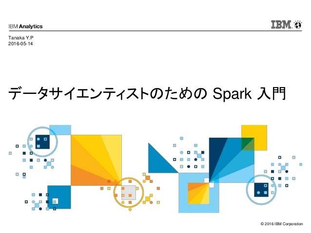 © 2016 IBM Corporation データサイエンティストのための Spark 入門 Tanaka Y.P 2016-05-14