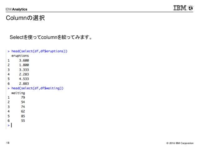 © 2016 IBM Corporation18 Columnの選択 Selectを使ってcolumnを絞ってみます。