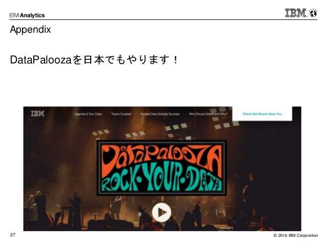 © 2016 IBM Corporation27 Appendix DataPaloozaを日本でもやります!