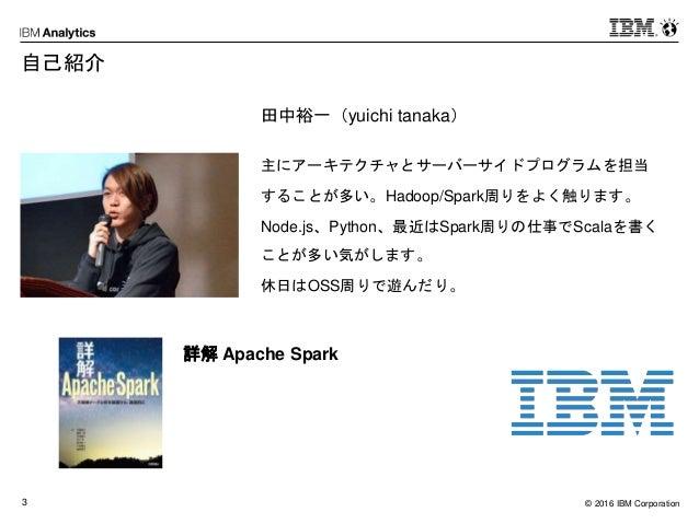 © 2016 IBM Corporation3 自己紹介 田中裕一(yuichi tanaka) 主にアーキテクチャとサーバーサイドプログラムを担当 することが多い。Hadoop/Spark周りをよく触ります。 Node.js、Python、最...