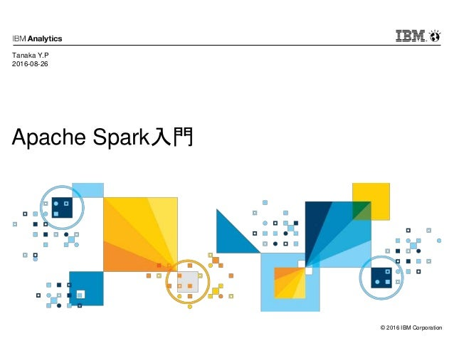 © 2016 IBM Corporation Apache Spark入門 Tanaka Y.P 2016-08-26