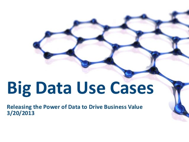 Big Data Use CasesReleasing the Power of Data to Drive Business Value3/20/2013                                1