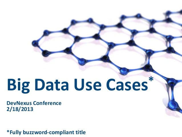 Big Data Use DevNexus Conference 2/18/2013  *Fully buzzword-compliant title  1  * Cases