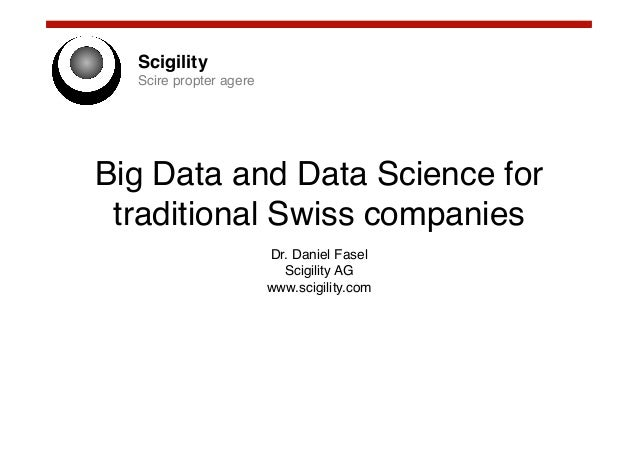 Scigility! Scire propter agere!  Big Data and Data Science for traditional Swiss companies! Dr. Daniel Fasel! Scigility AG...