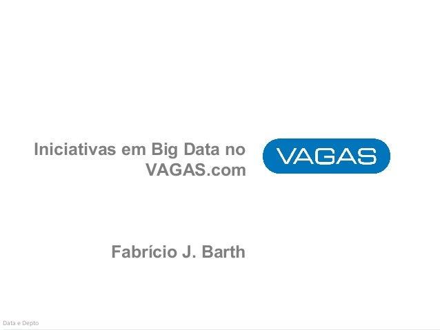 Iniciativas em Big Data no  VAGAS.com  Fabrício J. Barth  Data e Depto