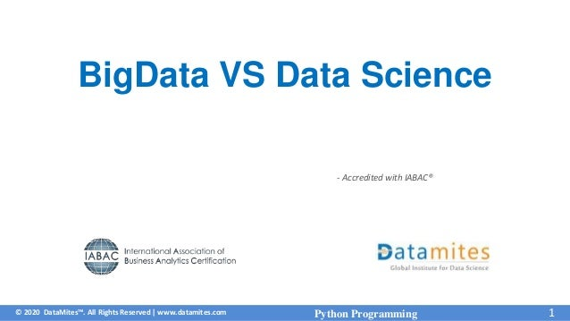 © 2020 DataMites™. All Rights Reserved   www.datamites.com - Accredited with IABAC® Python Programming 1 BigData VS Data S...