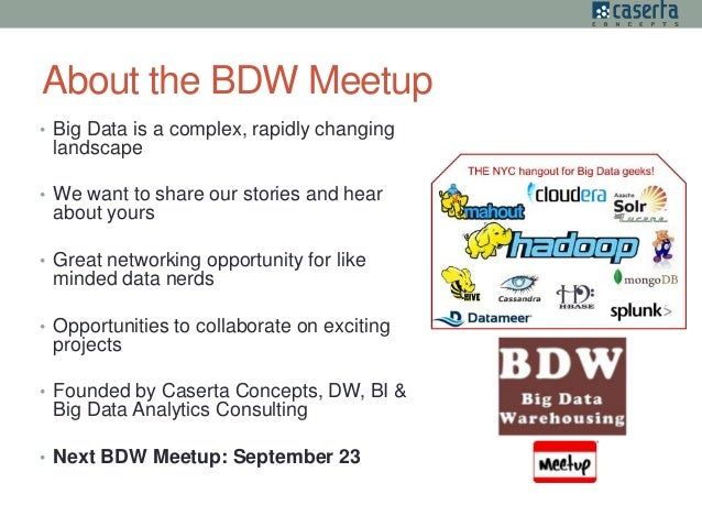 About the BDW Meetup • Big Data is a complex, rapidly changing landscape • We want to share our stories and hear about you...