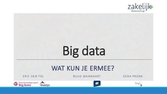 Big data WAT KUN JE ERMEE? ERIC VAN TOL RUUD MANNAART GERA PRONK