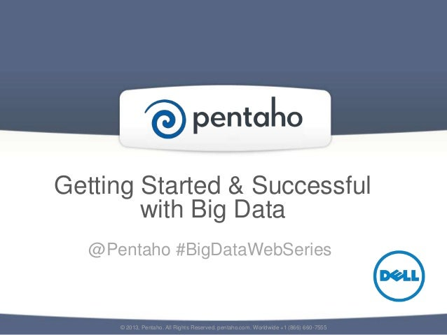 Getting Started & Successfulwith Big Data© 2013, Pentaho. All Rights Reserved. pentaho.com. Worldwide +1 (866) 660-7555@Pe...