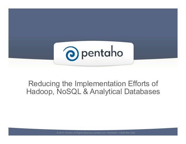 Reducing the Implementation Efforts ofHadoop, NoSQL & Analytical Databases© 2013, Pentaho. All Rights Reserved. pentaho.co...