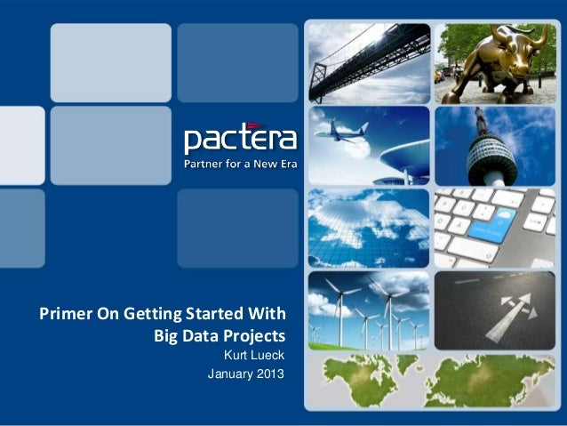Primer On Getting Started With             Big Data Projects                      Kurt Lueck                    January 2013