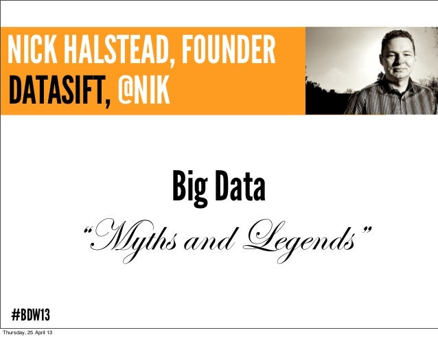 "NICK HALSTEAD, FOUNDERDATASIFT, @NIKBig Data""Myths and Legends""#BDW13Thursday, 25 April 13"