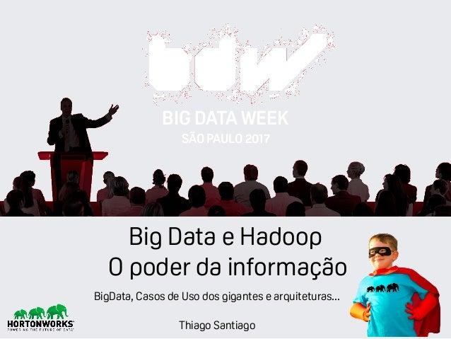 Thiago Santiago Big Data e Hadoop O poder da informação BIG DATA WEEK SÃO PAULO 2017 BigData, Casos de Uso dos gigantes e ...