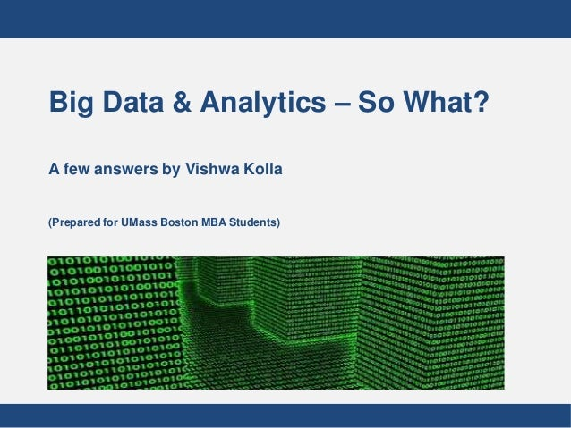 Big Data & Analytics – So What?A few answers by Vishwa Kolla(Prepared for UMass Boston MBA Students)