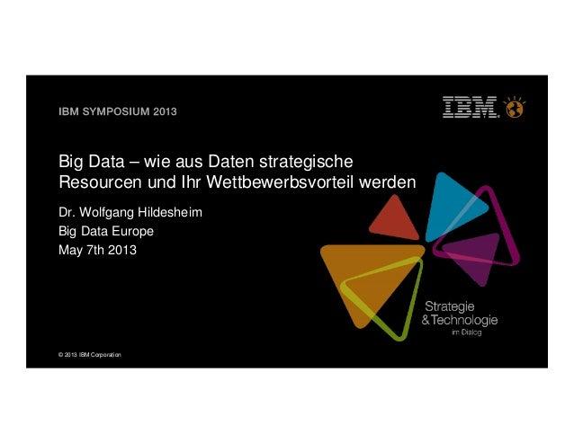 © 2013 IBM CorporationBig Data – wie aus Daten strategischeResourcen und Ihr Wettbewerbsvorteil werdenDr. Wolfgang Hildesh...