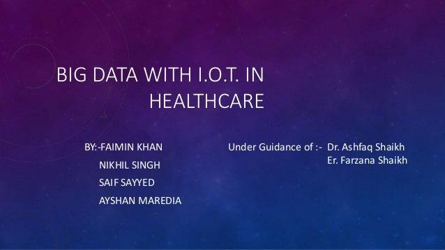 BIG DATA WITH I.O.T. IN HEALTHCARE BY:-FAIMIN KHAN NIKHIL SINGH SAIF SAYYED AYSHAN MAREDIA Under Guidance of :- Dr. Ashfaq...