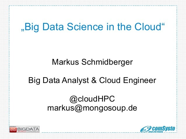 """Big Data Science in the Cloud"" Markus Schmidberger Big Data Analyst & Cloud Engineer @cloudHPC markus@mongosoup.de"