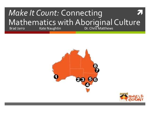 Make It Count: Connecting Mathematics with Aboriginal Culture Brad Jarro Kate Naughtin Dr. Chris Matthews