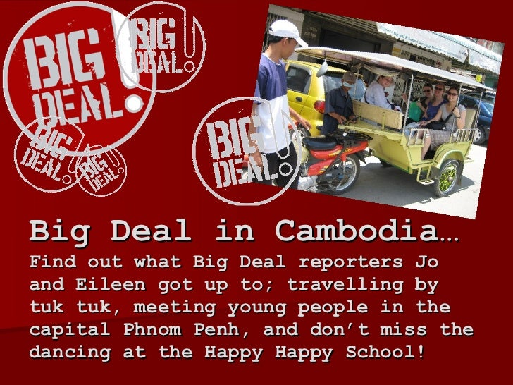 Big Deal in Cambodia…  Find out what Big Deal reporters Jo and Eileen got up to; travelling by tuk tuk, meeting young peop...