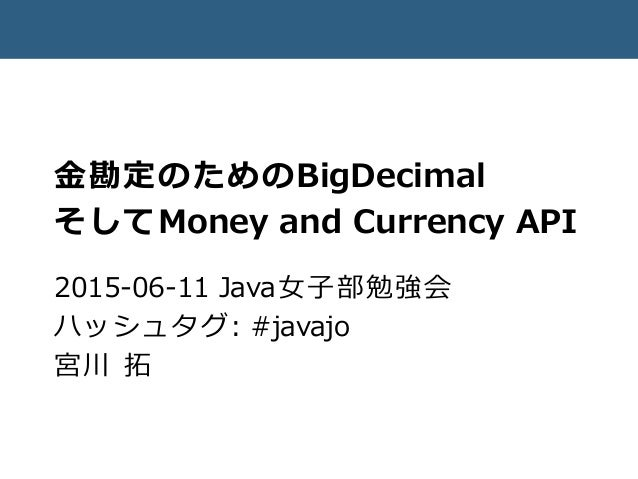 金勘定のためのBigDecimal そしてMoney and Currency API 2015-06-11 Java女子部勉強会 ハッシュタグ: #javajo 宮川 拓