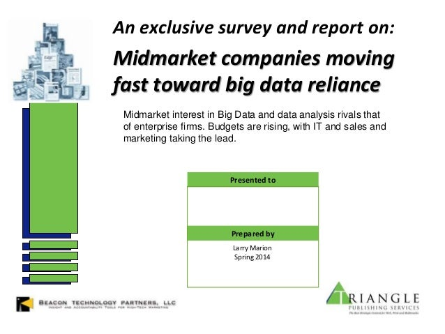 An exclusive survey and report on: Midmarket companies moving fast toward big data reliance Larry Marion Spring 2014 Prese...