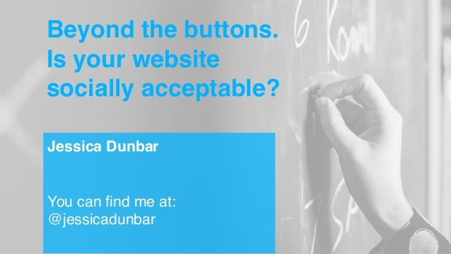 Beyond the buttons. Is your website socially acceptable? Jessica Dunbar You can find me at: @jessicadunbar