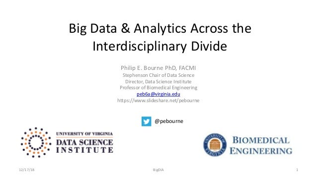 Big Data & Analytics Across the Interdisciplinary Divide Philip E. Bourne PhD, FACMI Stephenson Chair of Data Science Dire...